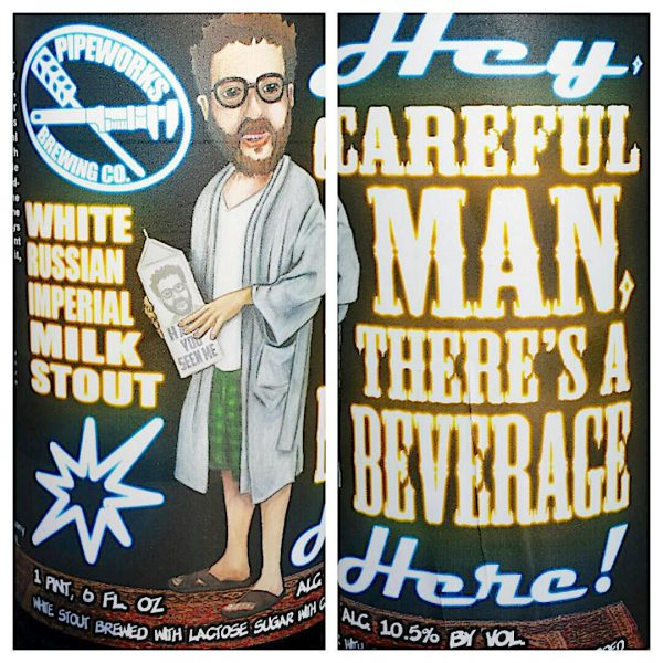 Hey, Careful Man, There's a Beverage Here, White Russian Imperial Milk Stout by Pipeworks Brewing Company